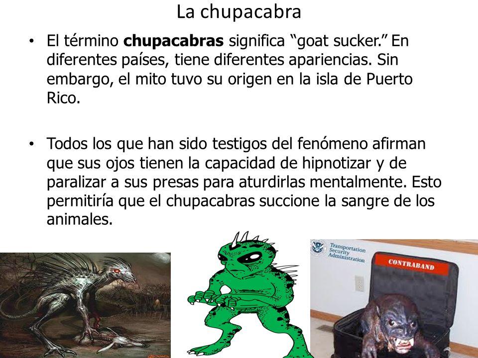 La chupacabra El término chupacabras significa goat sucker. En diferentes países, tiene diferentes apariencias. Sin embargo, el mito tuvo su origen en