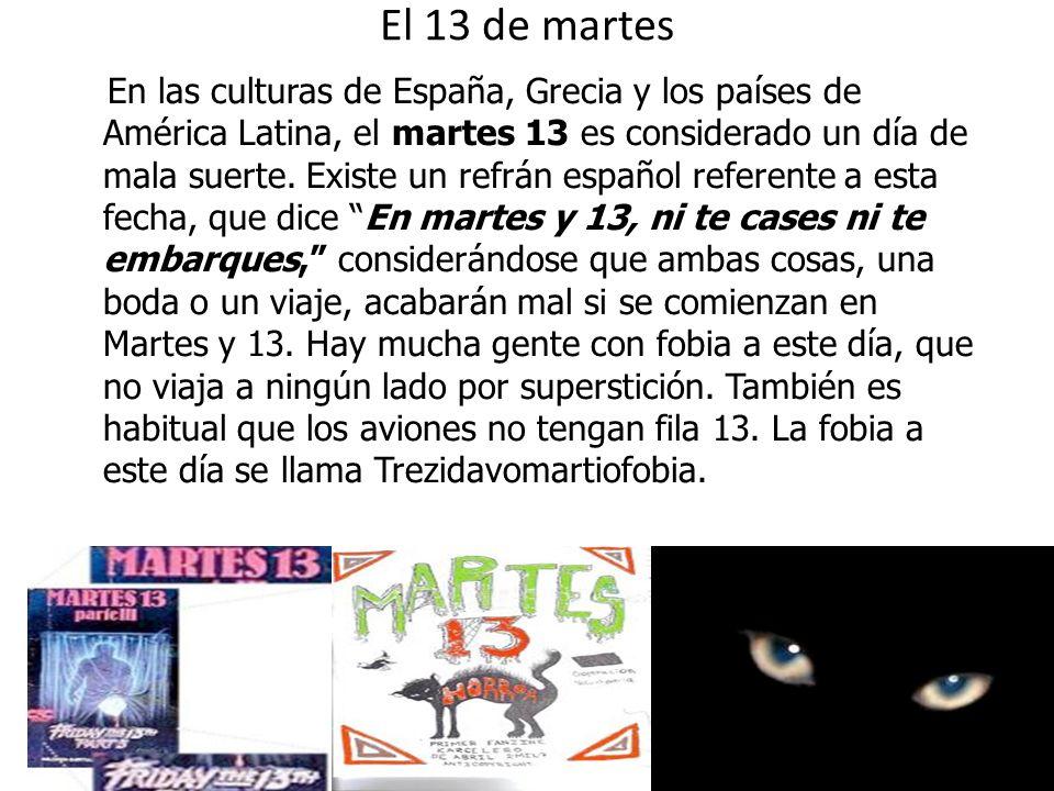 El 13 de martes En las culturas de España, Grecia y los países de América Latina, el martes 13 es considerado un día de mala suerte. Existe un refrán