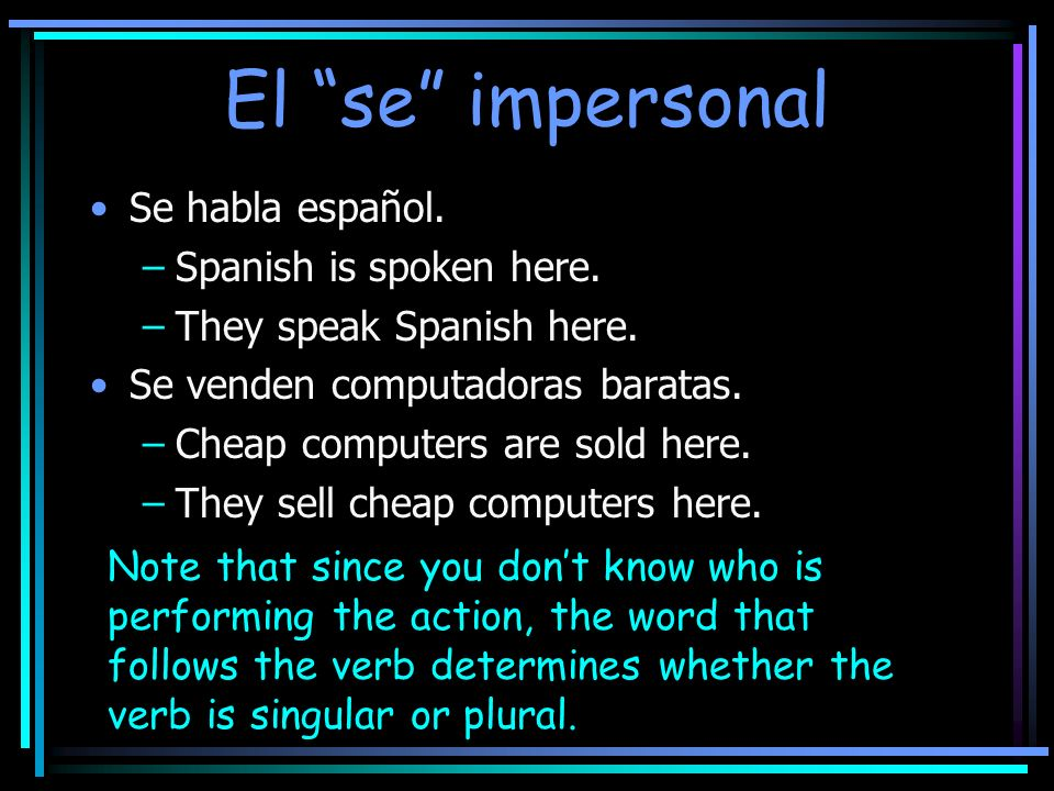 El se impersonal Se habla español. –Spanish is spoken here. –They speak Spanish here. Se venden computadoras baratas. –Cheap computers are sold here.