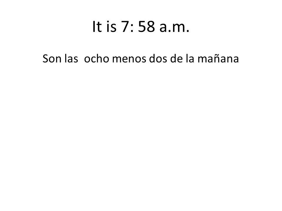 It is 7: 58 a.m. Son las ocho menos dos de la mañana