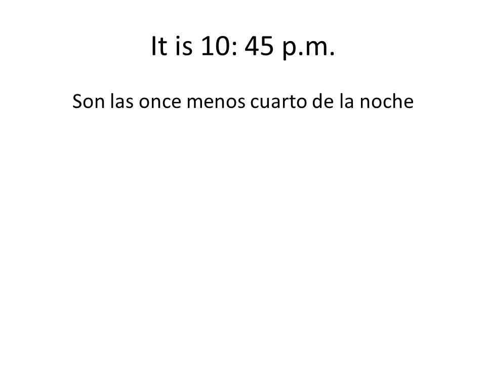 It is 10: 45 p.m. Son las once menos cuarto de la noche