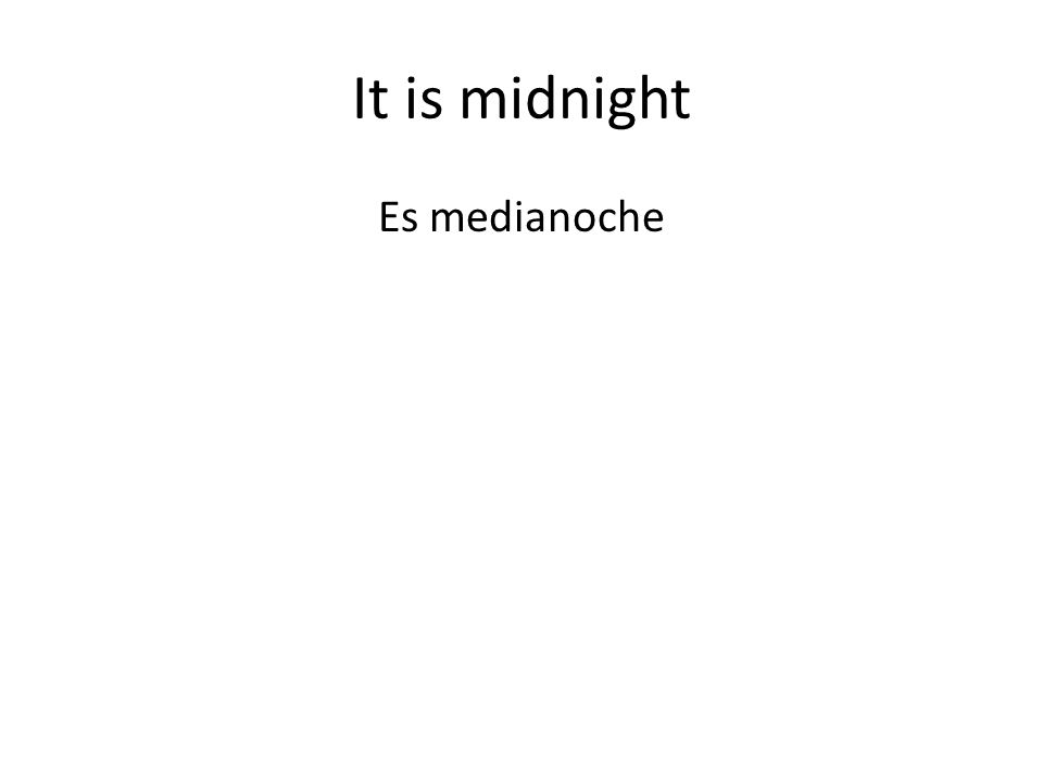 It is midnight Es medianoche
