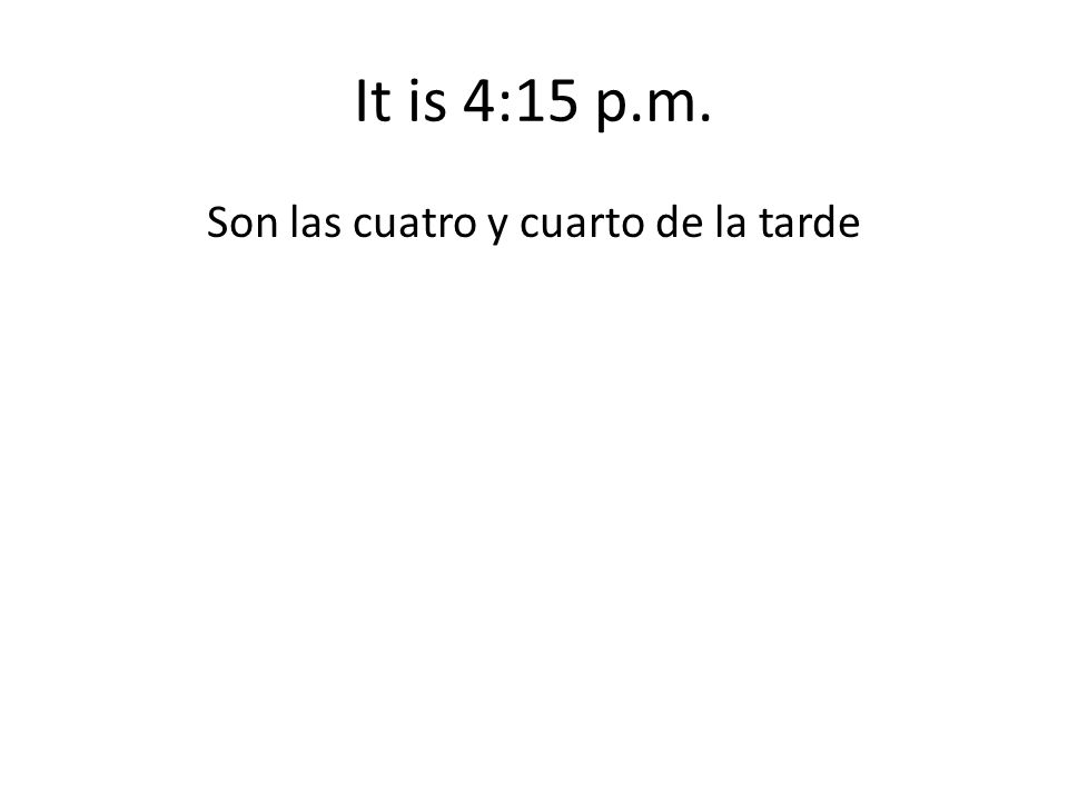It is 4:15 p.m. Son las cuatro y cuarto de la tarde