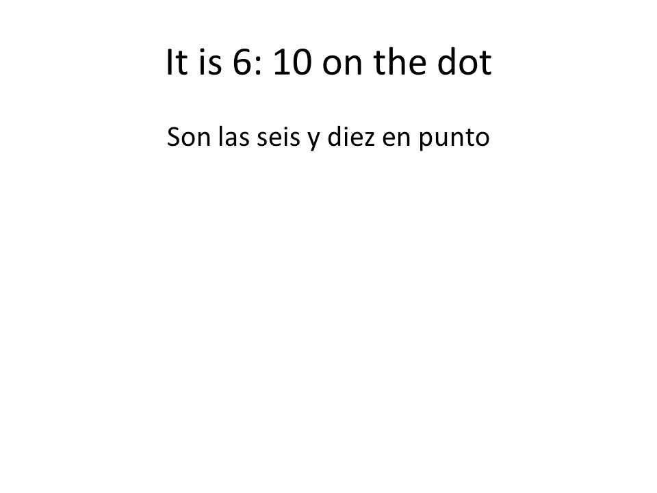 It is 6: 10 on the dot Son las seis y diez en punto