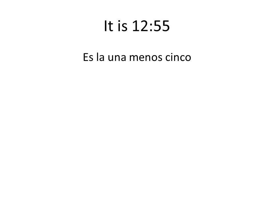 It is 12:55 Es la una menos cinco