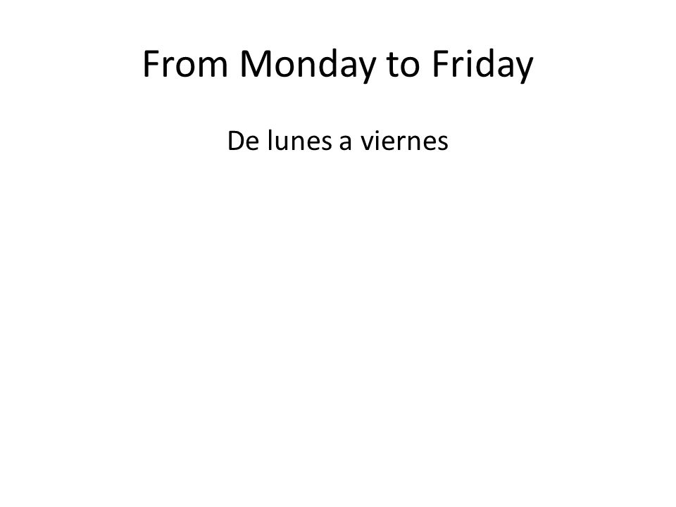 From Monday to Friday De lunes a viernes
