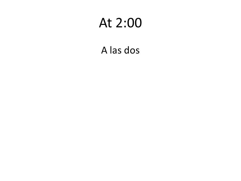 At 2:00 A las dos