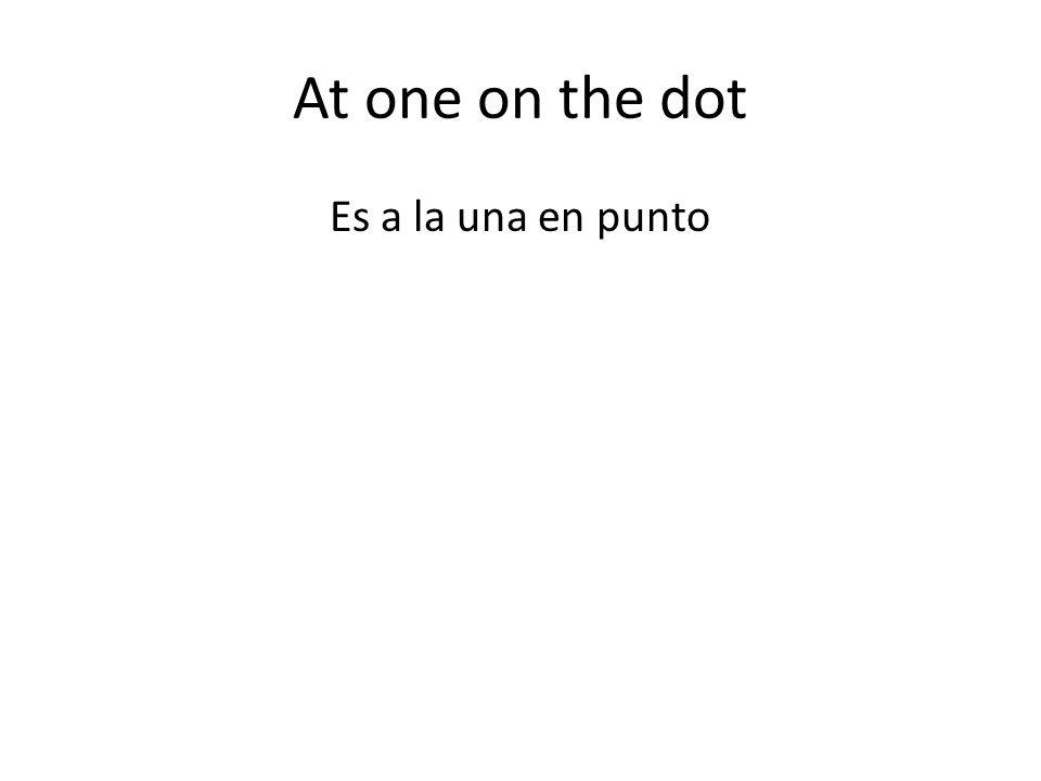At one on the dot Es a la una en punto