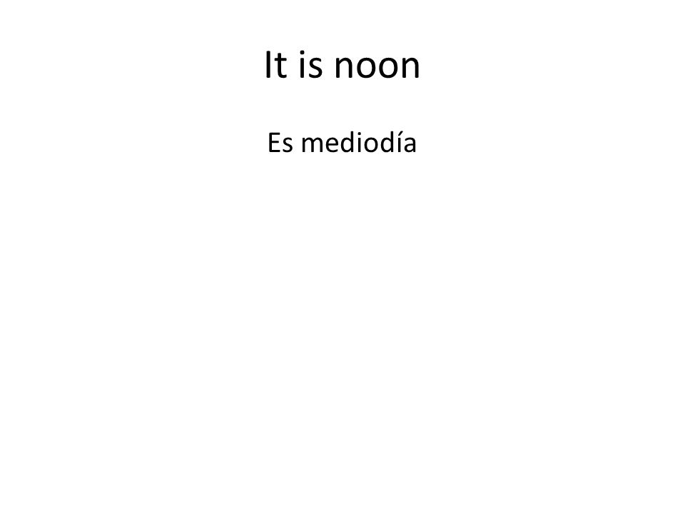 It is noon Es mediodía