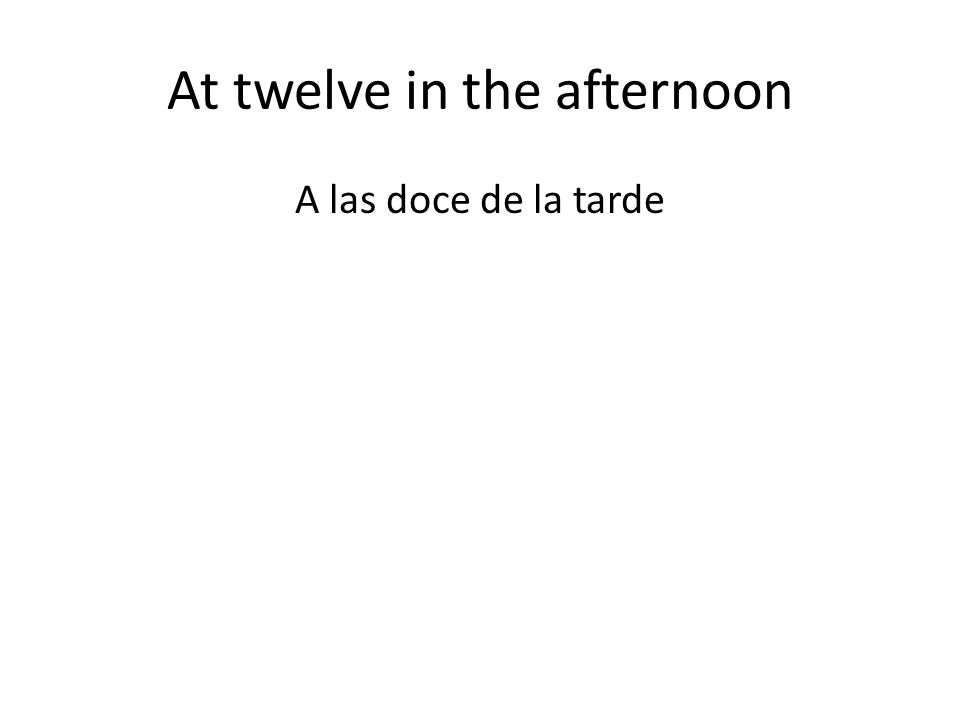 At twelve in the afternoon A las doce de la tarde