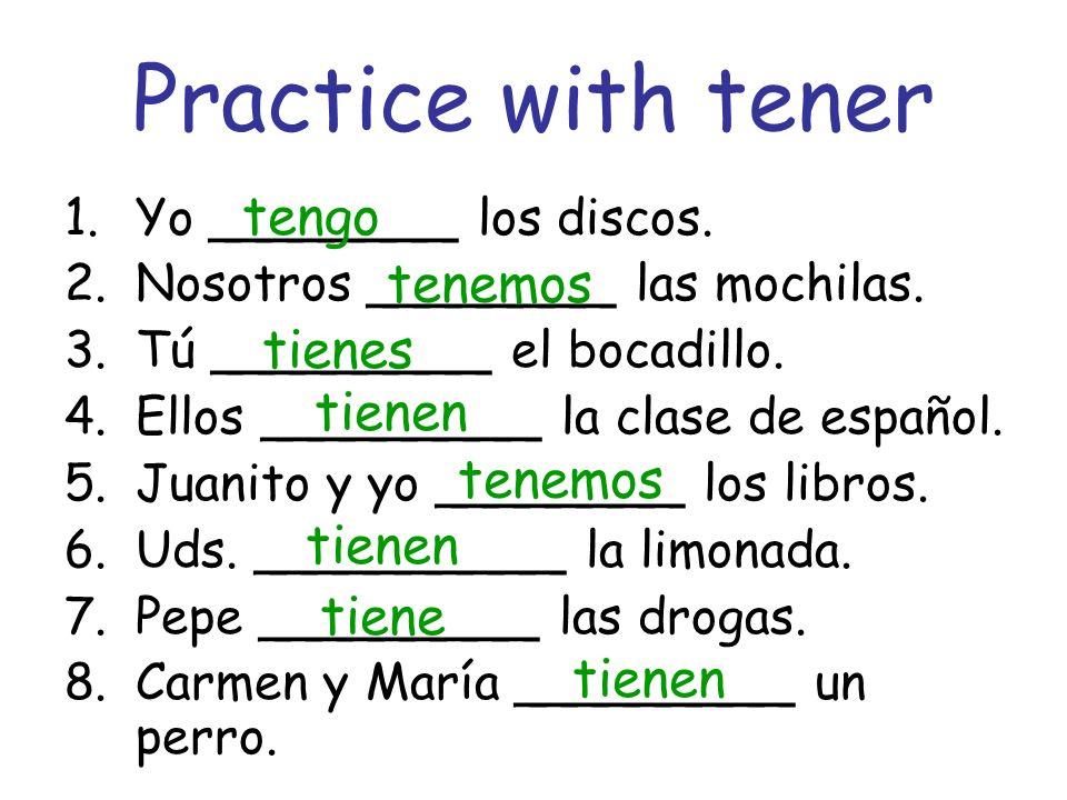Practice with tener 1.Yo ________ los discos. 2.Nosotros ________ las mochilas. 3.Tú _________ el bocadillo. 4.Ellos _________ la clase de español. 5.