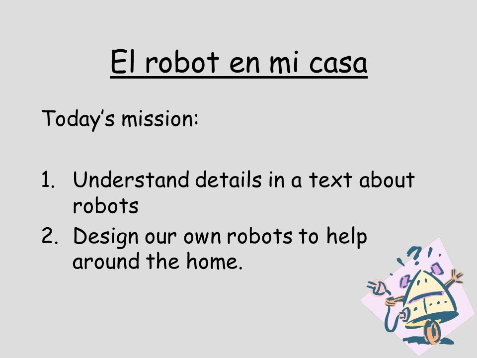 El robot en mi casa Todays mission: 1.Understand details in a text about robots 2.Design our own robots to help around the home.
