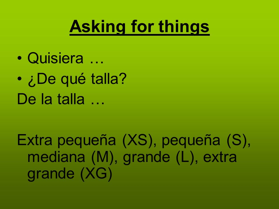Asking for things Quisiera … ¿De qué talla.