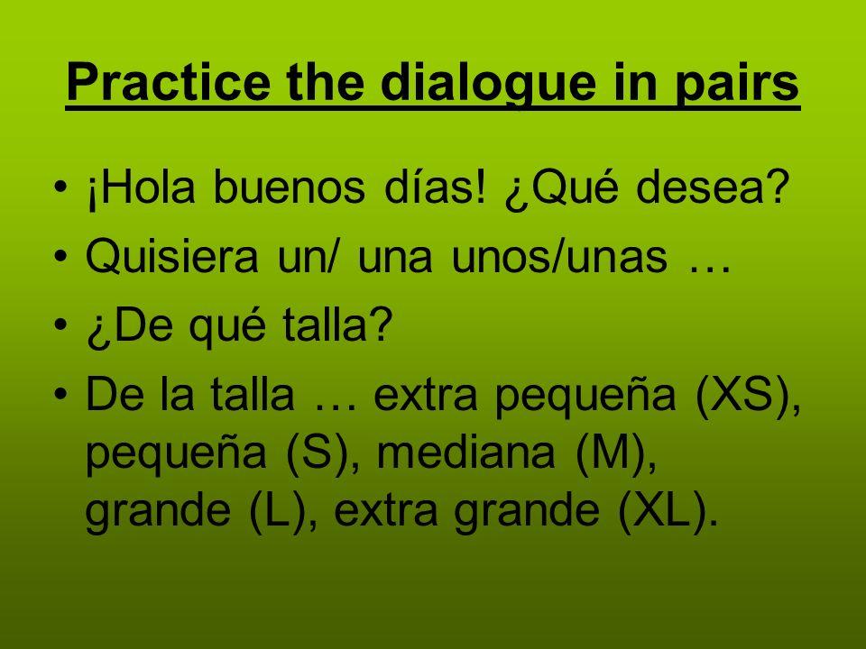 Practice the dialogue in pairs ¡Hola buenos días. ¿Qué desea.