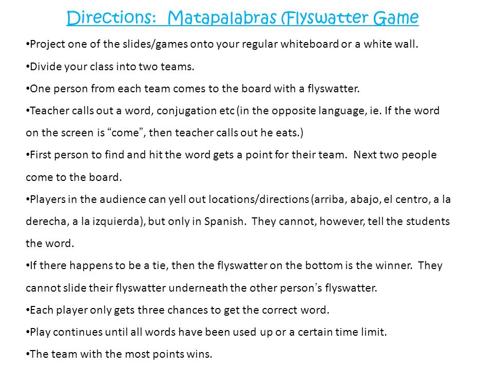 Directions: Matapalabras (Flyswatter Game Project one of the slides/games onto your regular whiteboard or a white wall. Divide your class into two tea