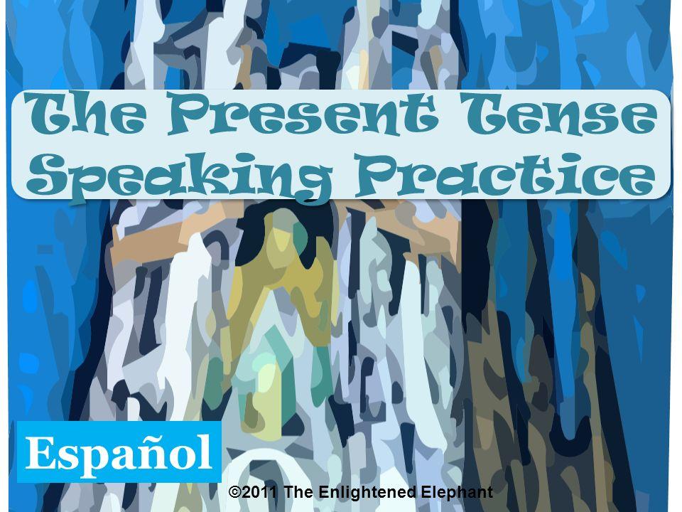 The Present Tense Speaking Practice The Present Tense Speaking Practice Español ©2011 The Enlightened Elephant
