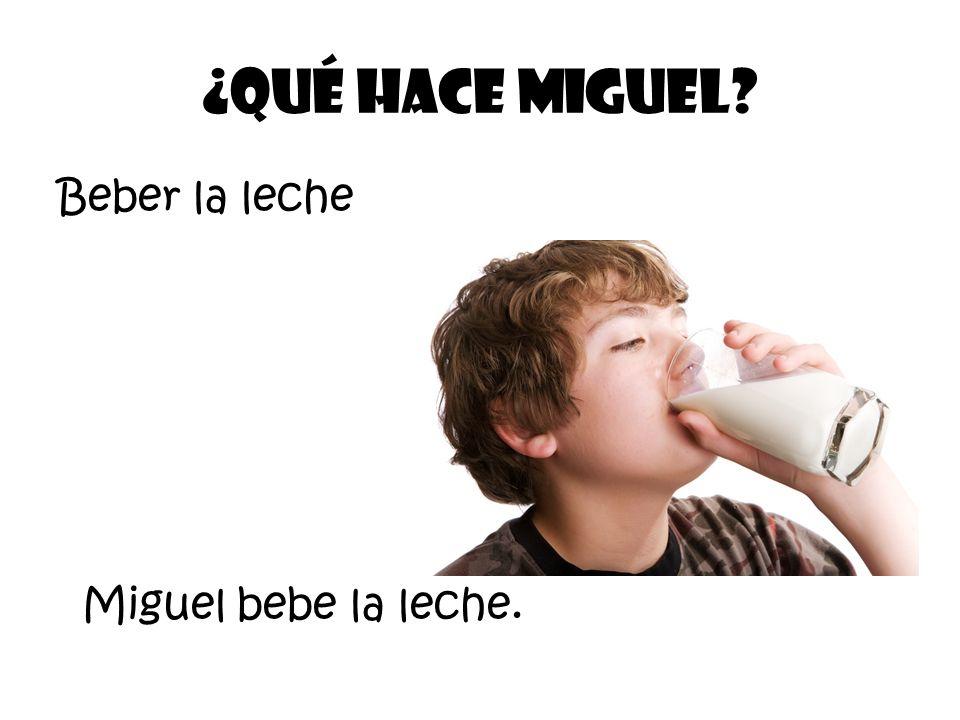 Beber la leche ¿Qué Hace Miguel? Miguel bebe la leche.