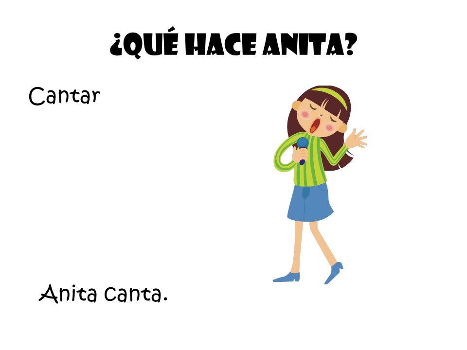 Cantar ¿Qué Hace Anita? Anita canta.