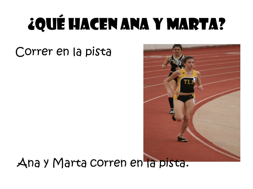 Correr en la pista ¿Qué Hacen ana Y Marta? Ana y Marta corren en la pista.