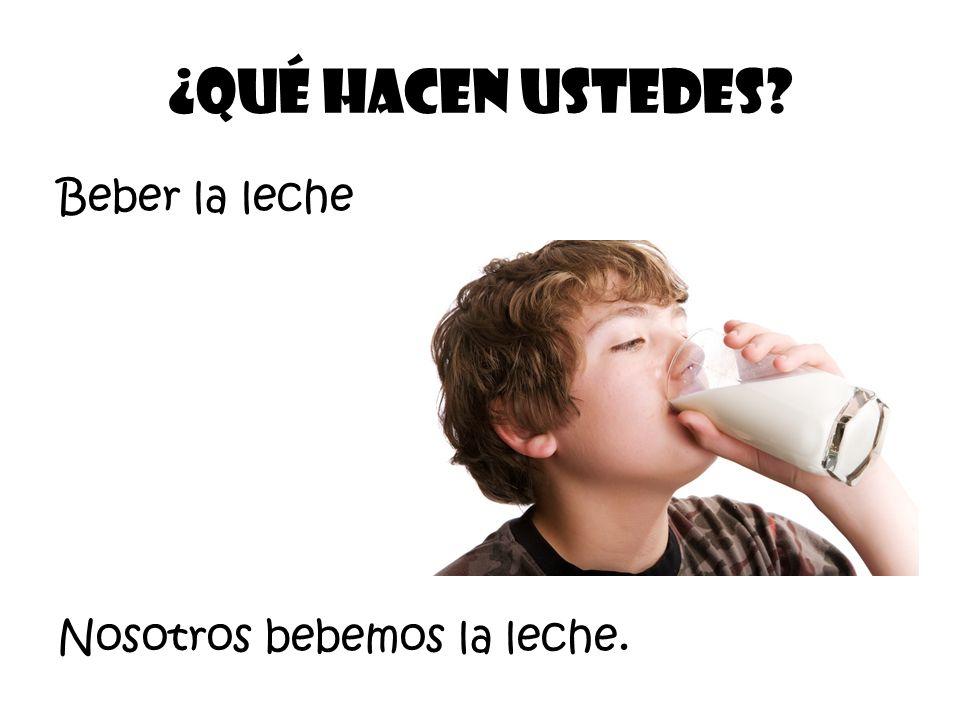Beber la leche ¿Qué Hacen ustedes? Nosotros bebemos la leche.