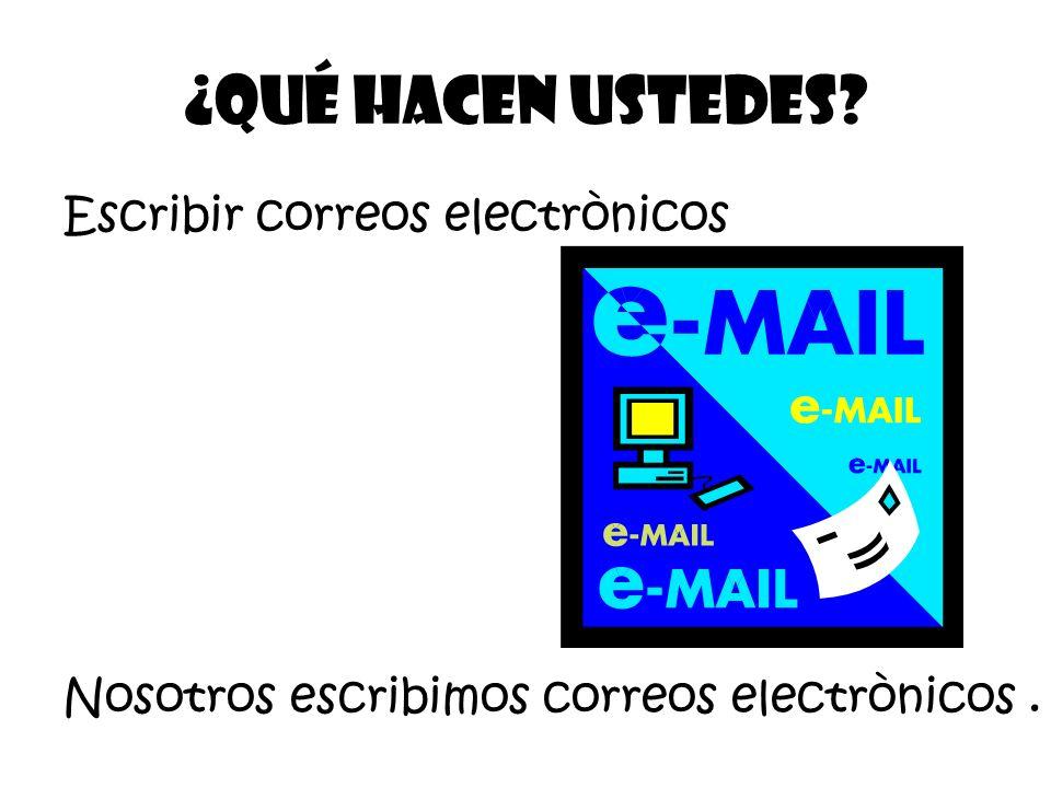 Escribir correos electrònicos ¿Qué Hacen ustedes? Nosotros escribimos correos electrònicos.