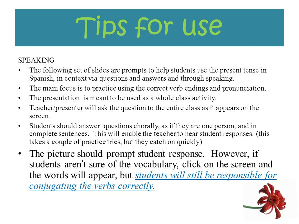 Tips for use SPEAKING The following set of slides are prompts to help students use the present tense in Spanish, in context via questions and answers