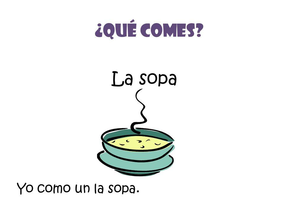 La sopa ¿Qué Comes? Yo como un la sopa.