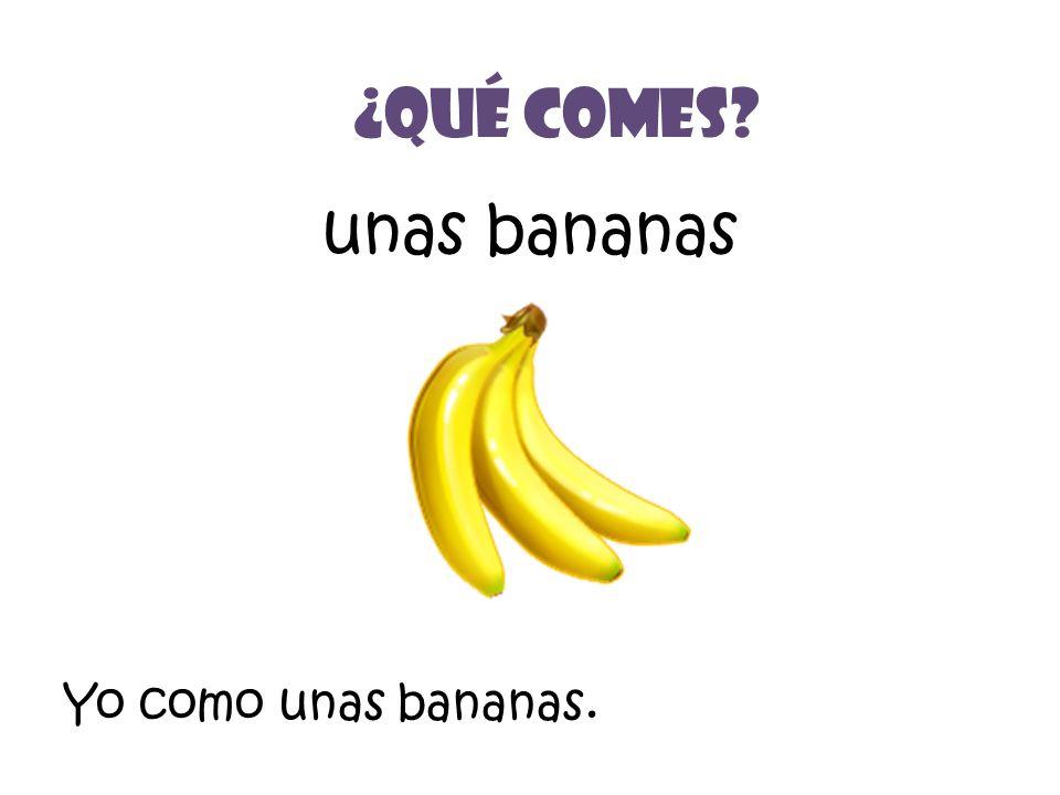 unas bananas ¿Qué Comes? Yo como unas bananas.