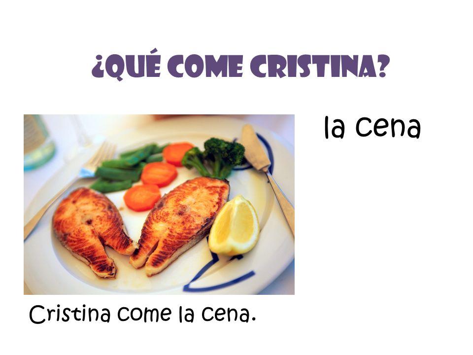 la cena ¿Qué Come Cristina? Cristina come la cena.