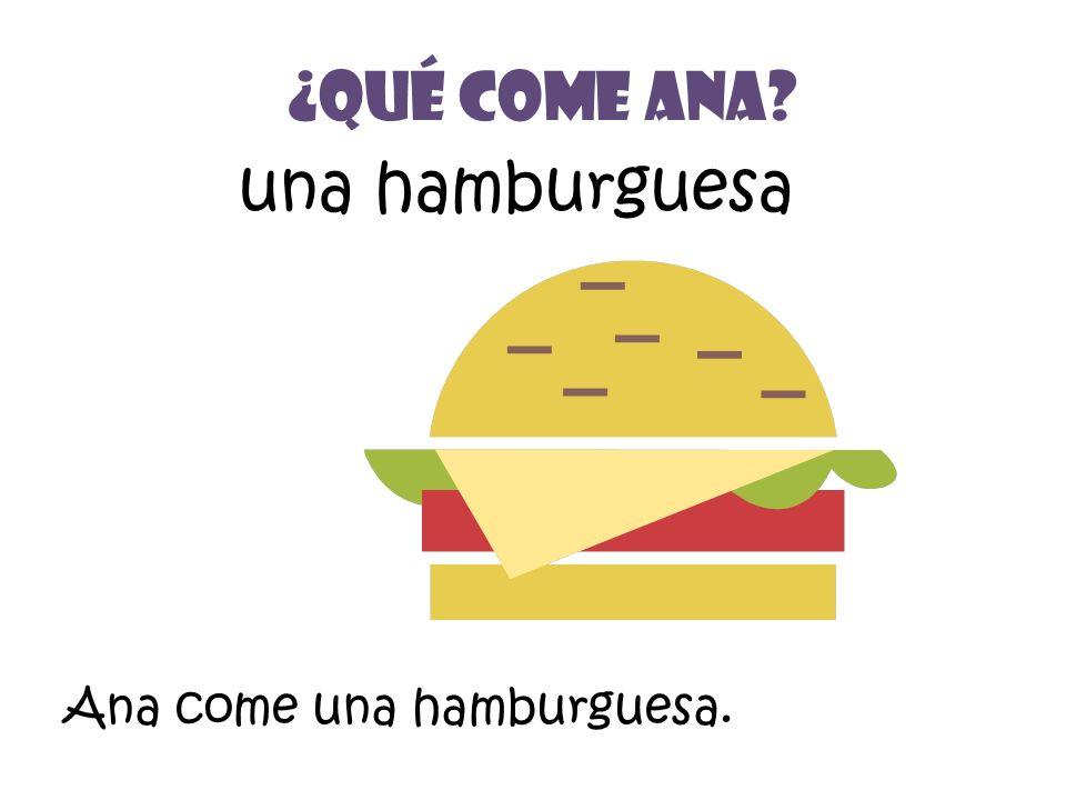 una hamburguesa ¿Qué Come Ana? Ana come una hamburguesa.