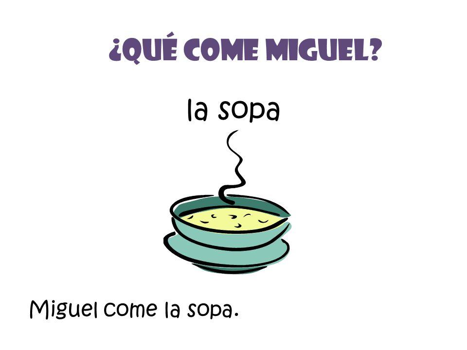 la sopa ¿Qué Come miguel? Miguel come la sopa.