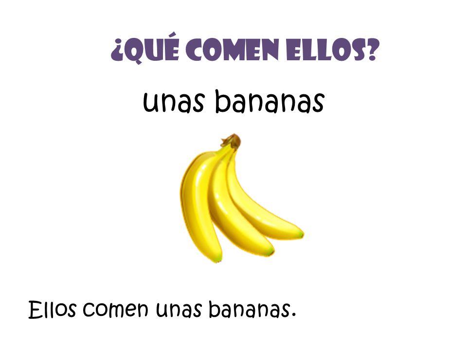 unas bananas ¿Qué Comen ellos? Ellos comen unas bananas.