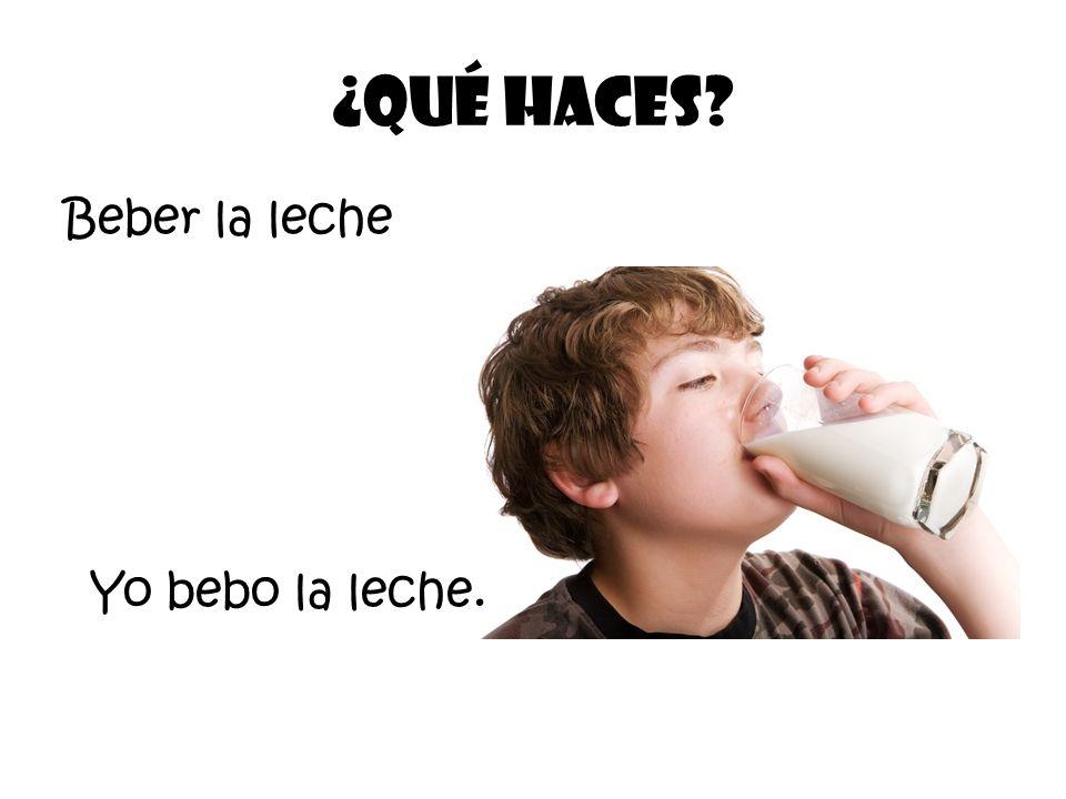 Beber la leche ¿Qué Haces? Yo bebo la leche.