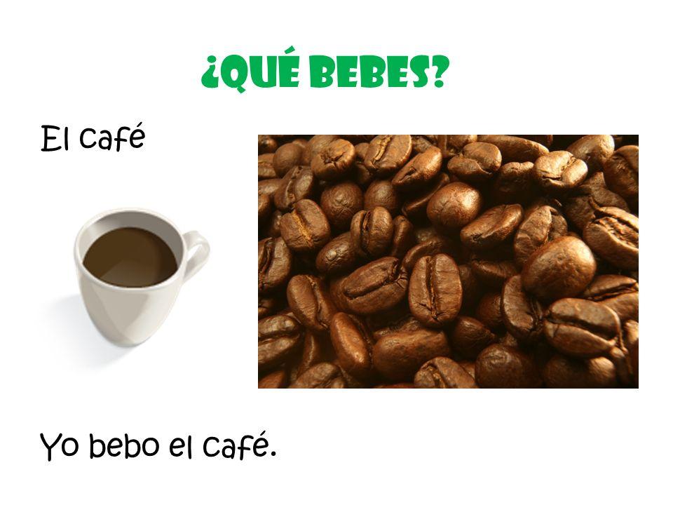 El café ¿Qué Bebes? Yo bebo el café.