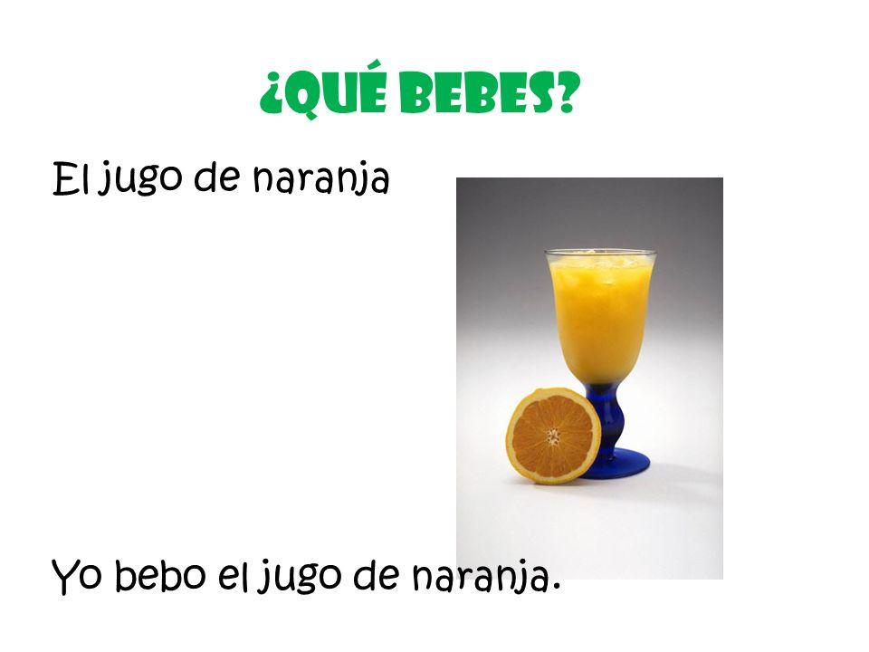 El jugo de naranja ¿Qué Bebes? Yo bebo el jugo de naranja.