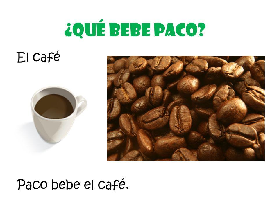 El café ¿Qué Bebe Paco? Paco bebe el café.