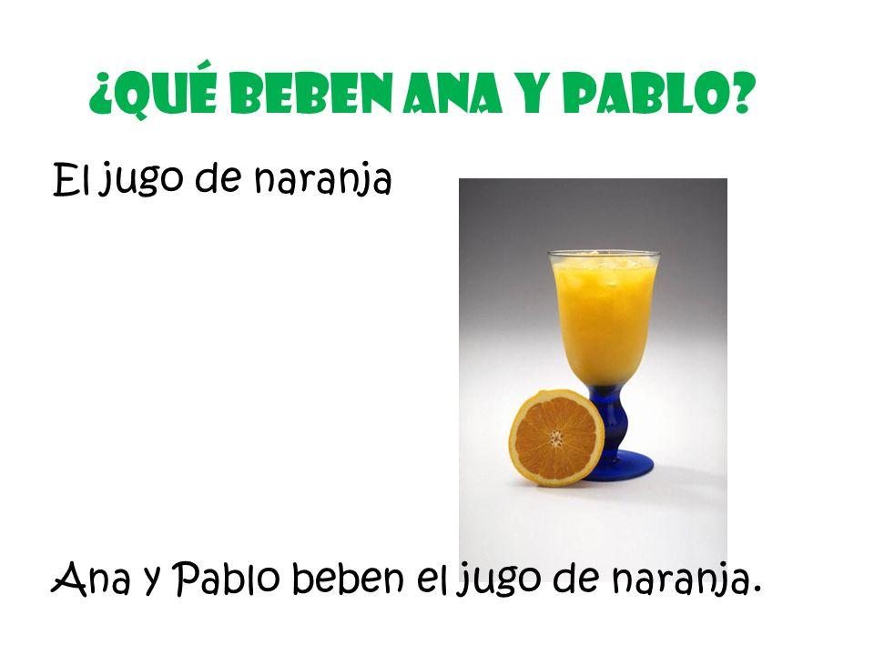 El jugo de naranja ¿Qué Beben ana y pablo? Ana y Pablo beben el jugo de naranja.