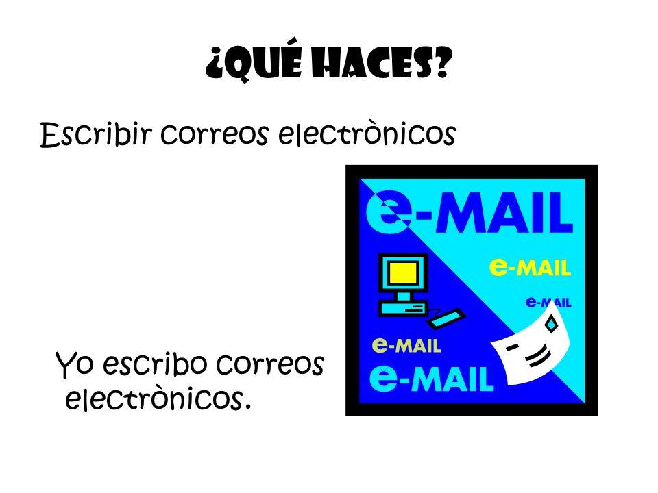 Escribir correos electrònicos ¿Qué Haces? Yo escribo correos electrònicos.
