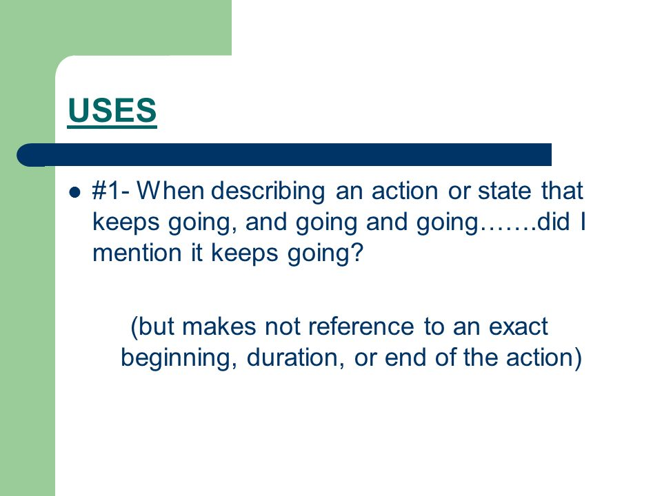 USES #1- When describing an action or state that keeps going, and going and going…….did I mention it keeps going? (but makes not reference to an exact