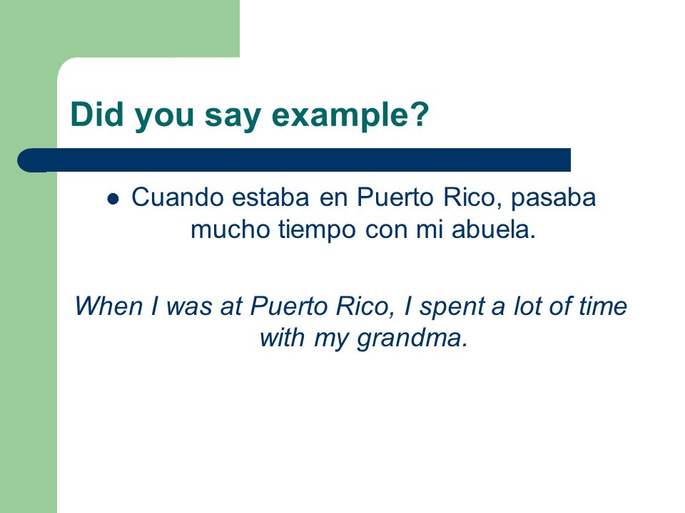 Did you say example? Cuando estaba en Puerto Rico, pasaba mucho tiempo con mi abuela. When I was at Puerto Rico, I spent a lot of time with my grandma