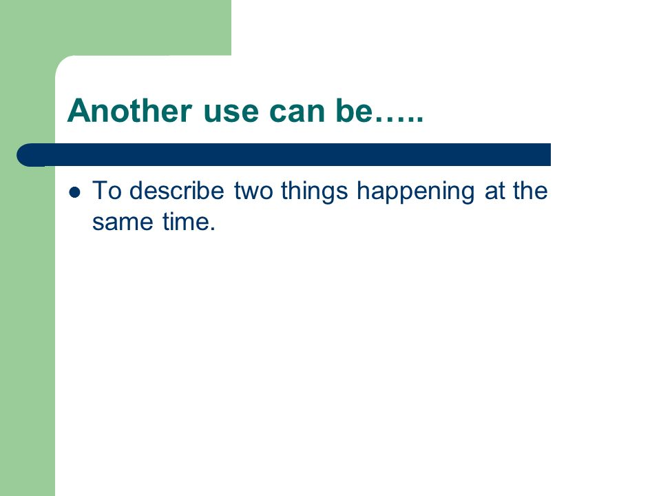 Another use can be….. To describe two things happening at the same time.