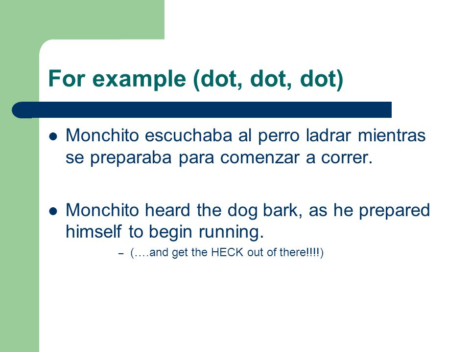 For example (dot, dot, dot) Monchito escuchaba al perro ladrar mientras se preparaba para comenzar a correr. Monchito heard the dog bark, as he prepar