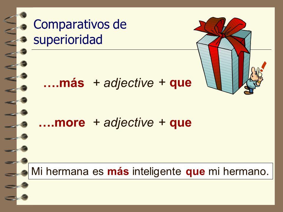 Comparativos de superioridad ….más+ adjective ….more+ adjective Mi hermana es más inteligente que mi hermano.