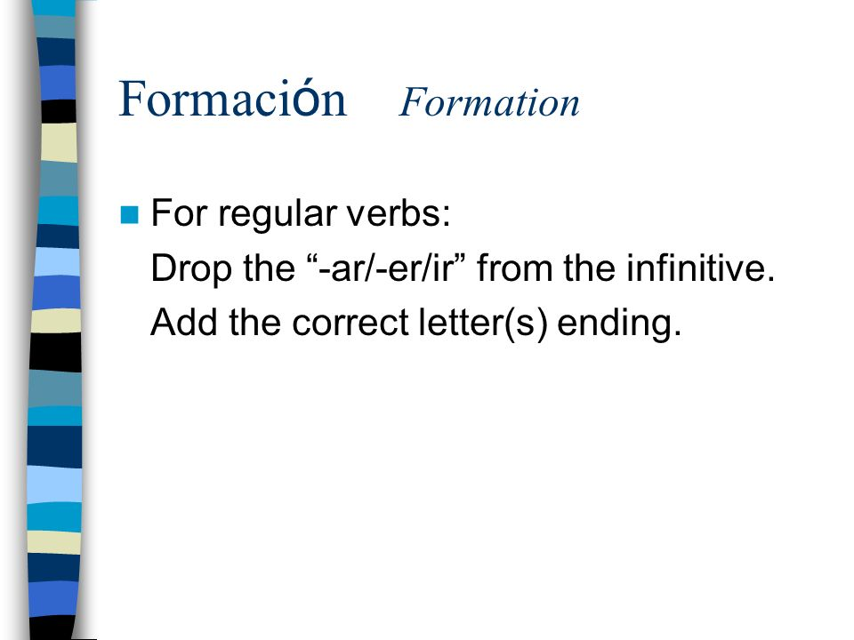 Formaci ó n Formation For regular verbs: Drop the -ar/-er/ir from the infinitive.