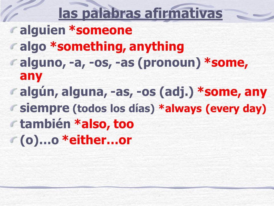 las palabras afirmativas alguien *someone algo *something, anything alguno, -a, -os, -as (pronoun) *some, any algún, alguna, -as, -os (adj.) *some, any siempre (todos los días) *always (every day) también *also, too (o)…o *either…or