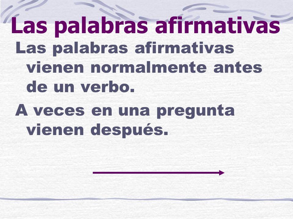 Las palabras afirmativas Las palabras afirmativas vienen normalmente antes de un verbo.