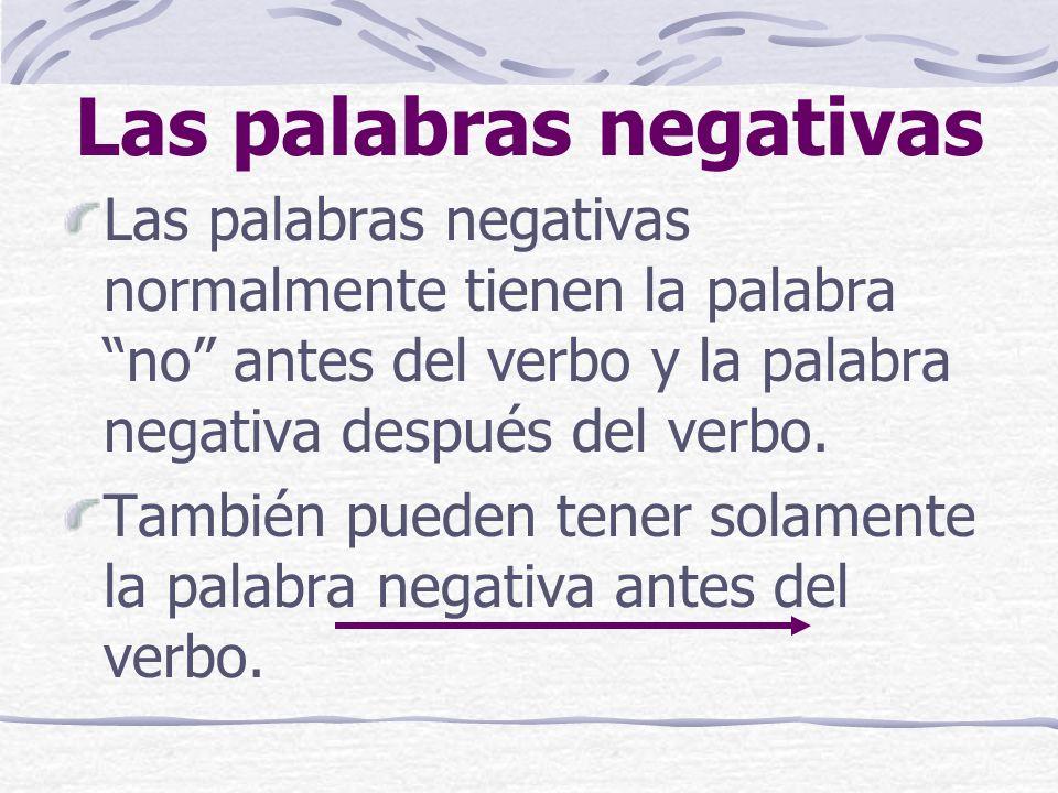 las palabras negativas nadie *no one, nobody nada *nothing ninguno, -a (pronombre) *not one ningún, ninguna (adj.) *not one nunca*never tampoco *neither, either (ni)…ni *(neither)…nor