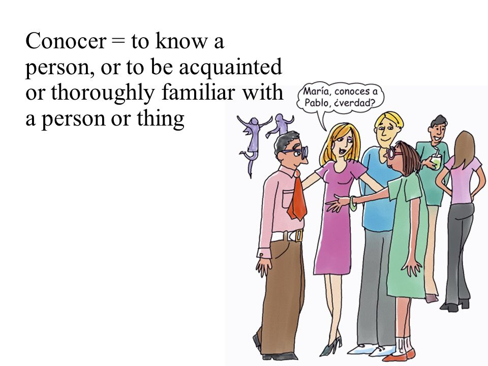 Conocer = to know a person, or to be acquainted or thoroughly familiar with a person or thing
