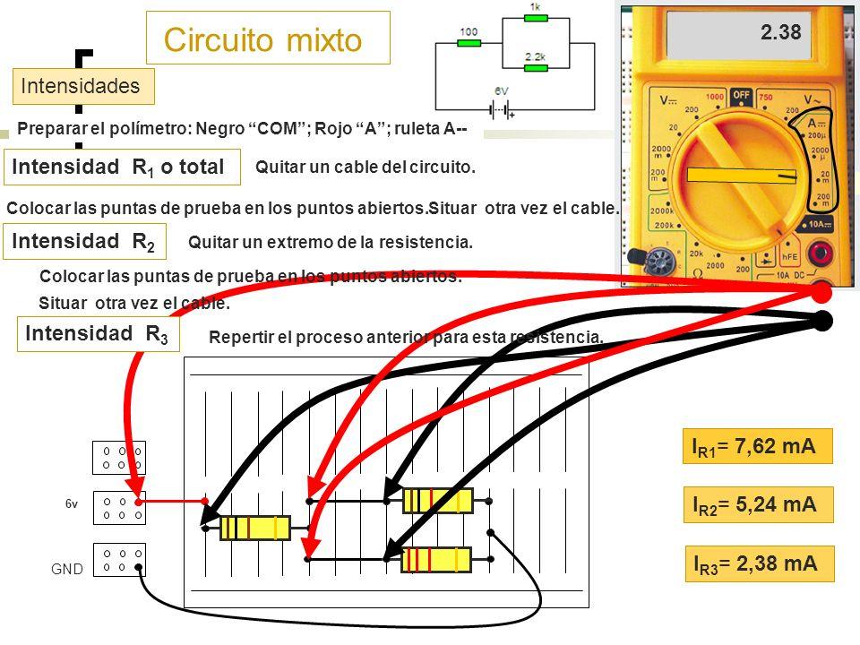 Circuito mixto 6v B1 B2 GND Preparar el polímetro: Negro COM; Rojo A; ruleta A-- Intensidades I R1 = 7,62 mA I R2 = 5,24 mA I R3 = 2,38 mA Intensidad