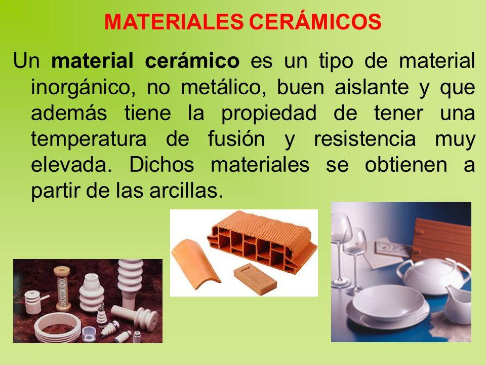 MATERIALES CERÁMICOS Un material cerámico es un tipo de material inorgánico, no metálico, buen aislante y que además tiene la propiedad de tener una temperatura de fusión y resistencia muy elevada.